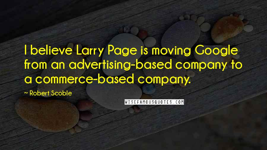 Robert Scoble quotes: I believe Larry Page is moving Google from an advertising-based company to a commerce-based company.