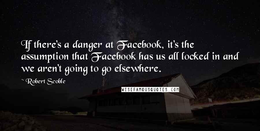 Robert Scoble quotes: If there's a danger at Facebook, it's the assumption that Facebook has us all locked in and we aren't going to go elsewhere.