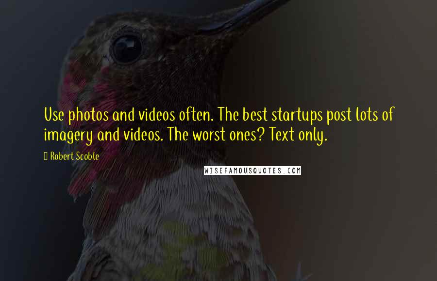 Robert Scoble quotes: Use photos and videos often. The best startups post lots of imagery and videos. The worst ones? Text only.