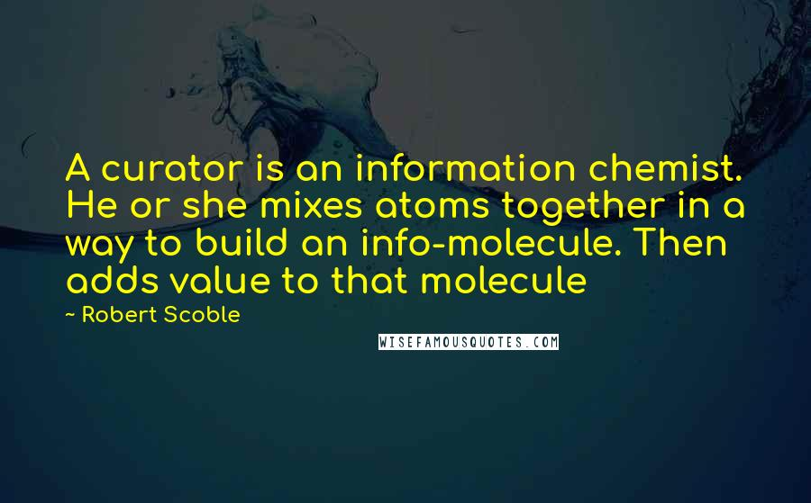 Robert Scoble quotes: A curator is an information chemist. He or she mixes atoms together in a way to build an info-molecule. Then adds value to that molecule