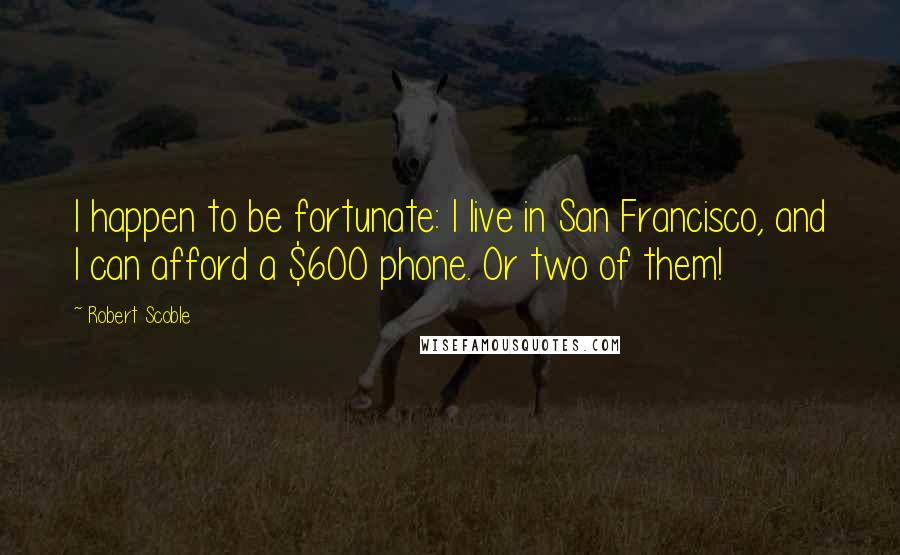 Robert Scoble quotes: I happen to be fortunate: I live in San Francisco, and I can afford a $600 phone. Or two of them!