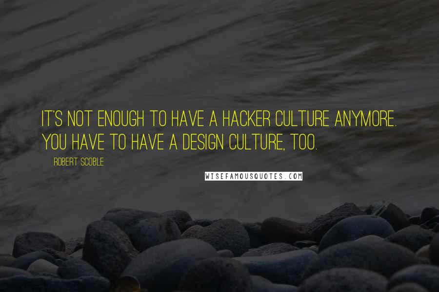 Robert Scoble quotes: It's not enough to have a hacker culture anymore. You have to have a design culture, too.