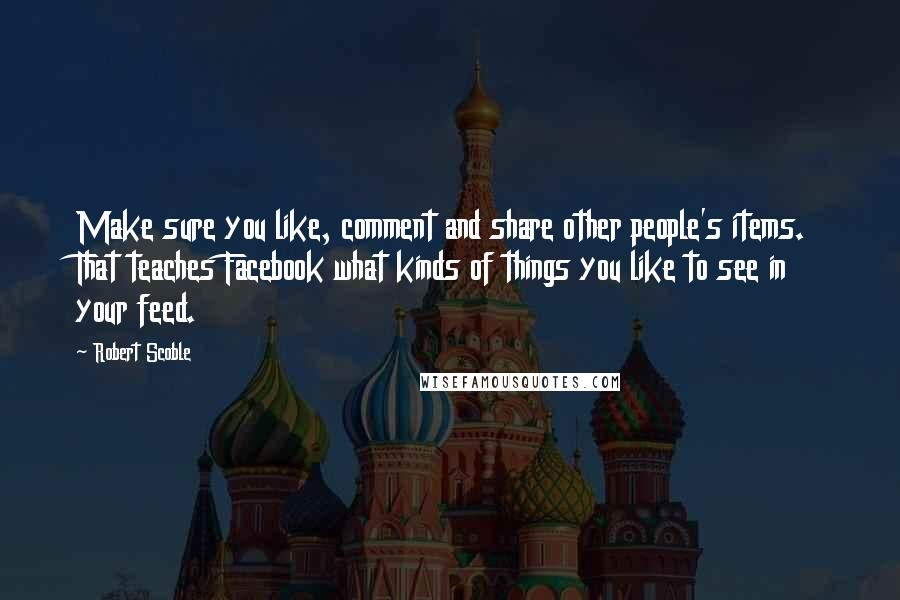 Robert Scoble quotes: Make sure you like, comment and share other people's items. That teaches Facebook what kinds of things you like to see in your feed.