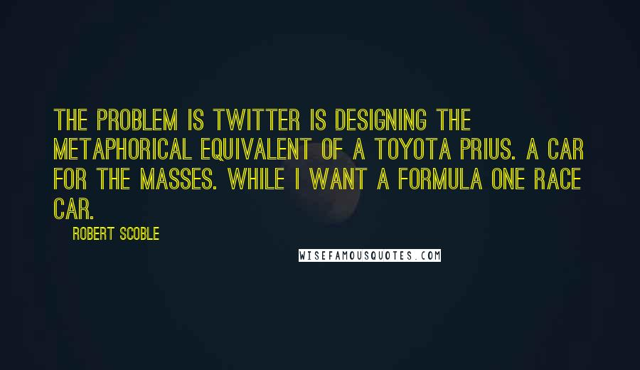 Robert Scoble quotes: The problem is Twitter is designing the metaphorical equivalent of a Toyota Prius. A car for the masses. While I want a Formula One race car.