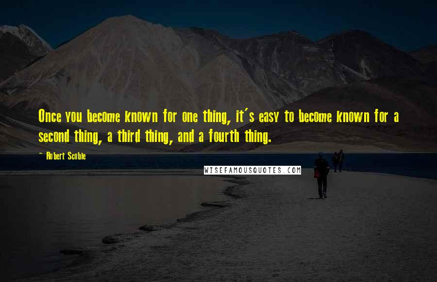 Robert Scoble quotes: Once you become known for one thing, it's easy to become known for a second thing, a third thing, and a fourth thing.