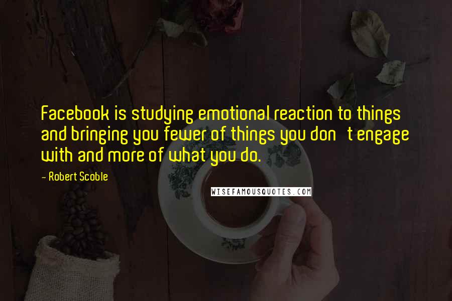 Robert Scoble quotes: Facebook is studying emotional reaction to things and bringing you fewer of things you don't engage with and more of what you do.