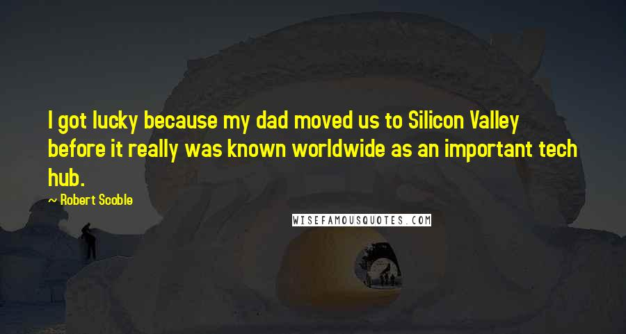 Robert Scoble quotes: I got lucky because my dad moved us to Silicon Valley before it really was known worldwide as an important tech hub.