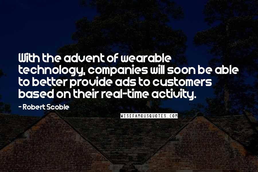Robert Scoble quotes: With the advent of wearable technology, companies will soon be able to better provide ads to customers based on their real-time activity.