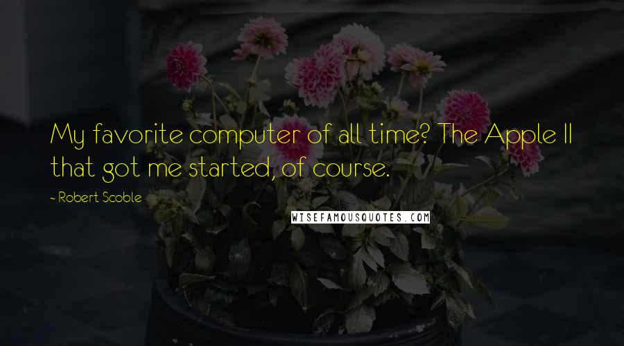 Robert Scoble quotes: My favorite computer of all time? The Apple II that got me started, of course.