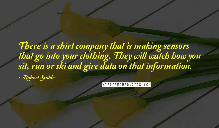 Robert Scoble quotes: There is a shirt company that is making sensors that go into your clothing. They will watch how you sit, run or ski and give data on that information.