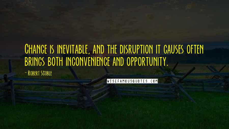 Robert Scoble quotes: Change is inevitable, and the disruption it causes often brings both inconvenience and opportunity.