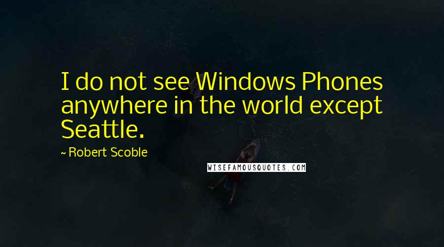 Robert Scoble quotes: I do not see Windows Phones anywhere in the world except Seattle.