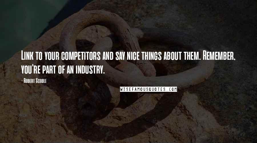 Robert Scoble quotes: Link to your competitors and say nice things about them. Remember, you're part of an industry.