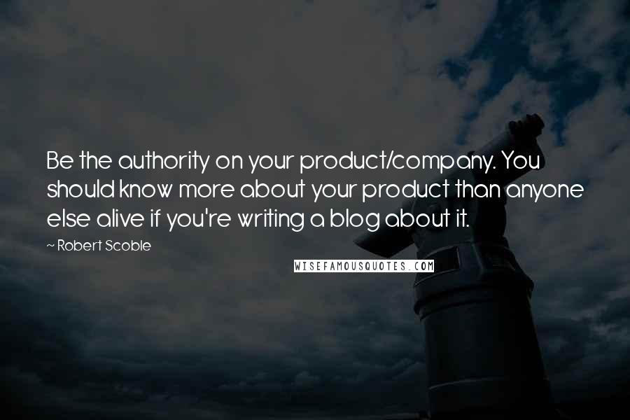 Robert Scoble quotes: Be the authority on your product/company. You should know more about your product than anyone else alive if you're writing a blog about it.