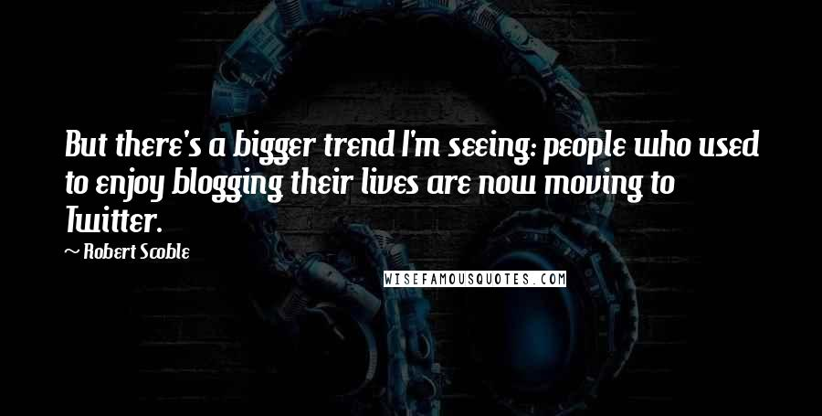 Robert Scoble quotes: But there's a bigger trend I'm seeing: people who used to enjoy blogging their lives are now moving to Twitter.