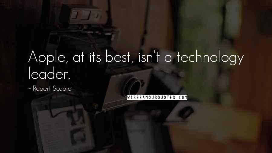 Robert Scoble quotes: Apple, at its best, isn't a technology leader.