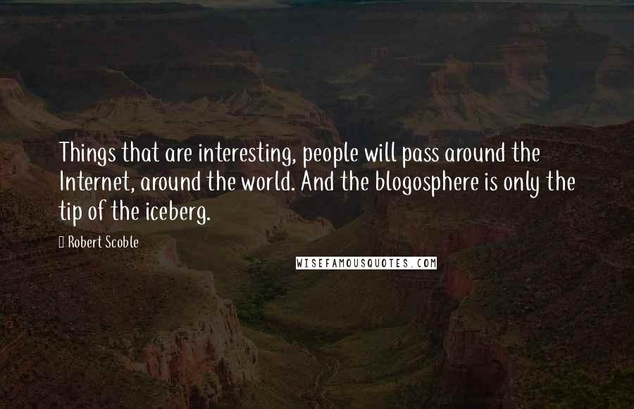 Robert Scoble quotes: Things that are interesting, people will pass around the Internet, around the world. And the blogosphere is only the tip of the iceberg.