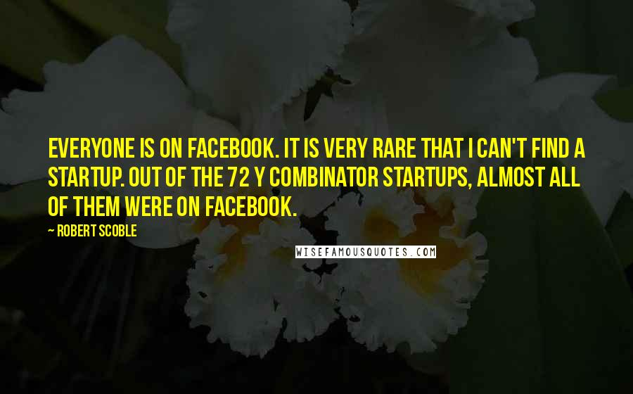 Robert Scoble quotes: Everyone is on Facebook. It is very rare that I can't find a startup. Out of the 72 Y Combinator startups, almost all of them were on Facebook.