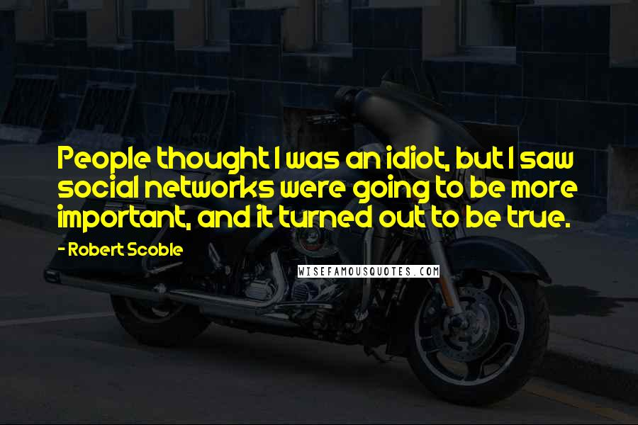 Robert Scoble quotes: People thought I was an idiot, but I saw social networks were going to be more important, and it turned out to be true.