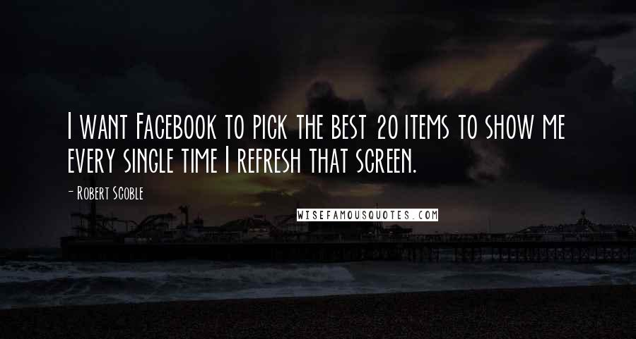 Robert Scoble quotes: I want Facebook to pick the best 20 items to show me every single time I refresh that screen.