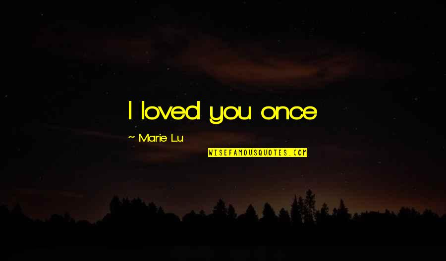 Robert Shaffer Quotes By Marie Lu: I loved you once