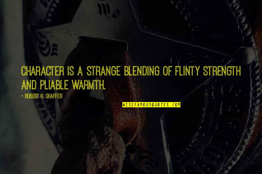 Robert Shaffer Quotes By Robert H. Shaffer: Character is a strange blending of flinty strength