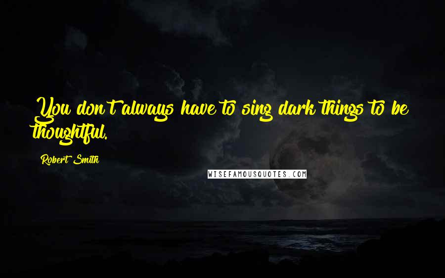 Robert Smith quotes: You don't always have to sing dark things to be thoughtful.