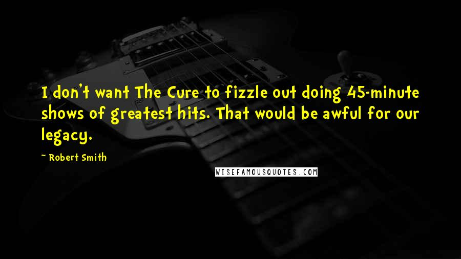 Robert Smith quotes: I don't want The Cure to fizzle out doing 45-minute shows of greatest hits. That would be awful for our legacy.