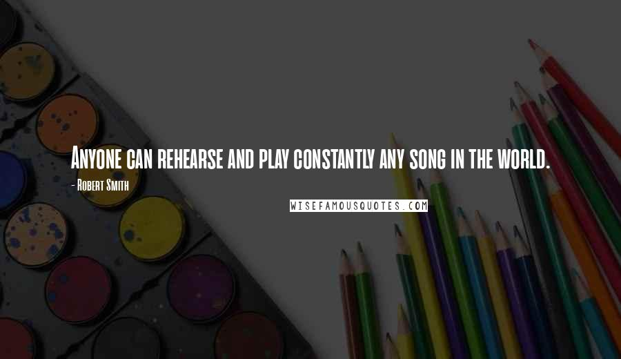 Robert Smith quotes: Anyone can rehearse and play constantly any song in the world.