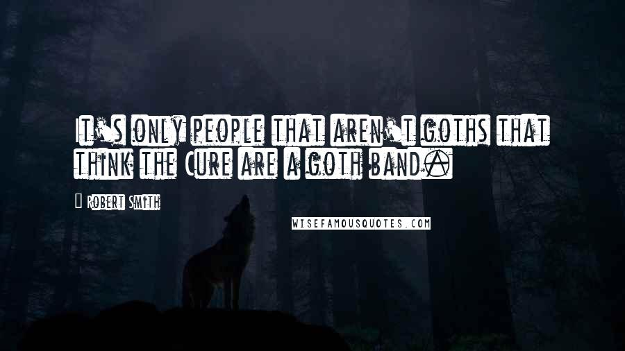 Robert Smith quotes: It's only people that aren't goths that think the Cure are a goth band.