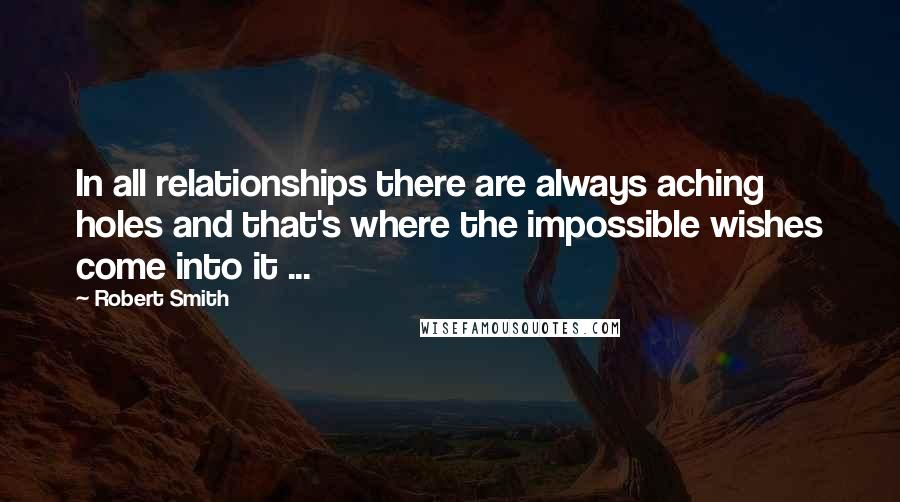 Robert Smith quotes: In all relationships there are always aching holes and that's where the impossible wishes come into it ...