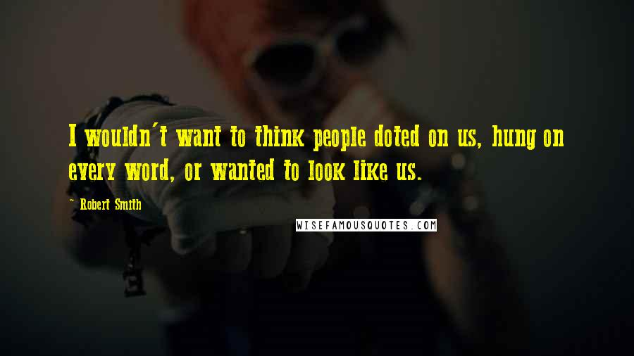 Robert Smith quotes: I wouldn't want to think people doted on us, hung on every word, or wanted to look like us.