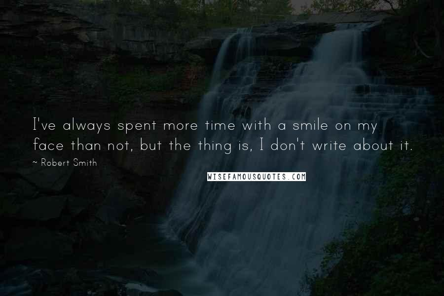 Robert Smith quotes: I've always spent more time with a smile on my face than not, but the thing is, I don't write about it.