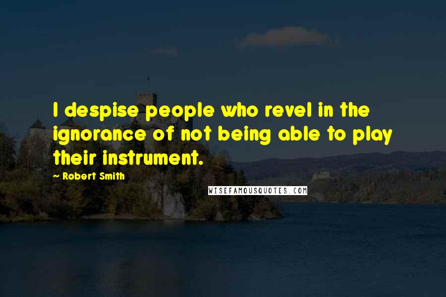 Robert Smith quotes: I despise people who revel in the ignorance of not being able to play their instrument.