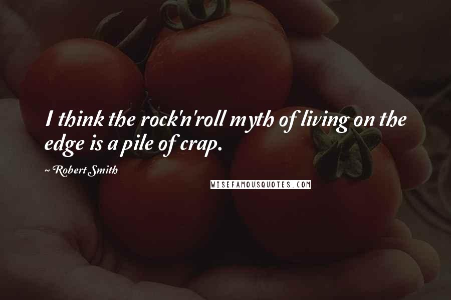 Robert Smith quotes: I think the rock'n'roll myth of living on the edge is a pile of crap.
