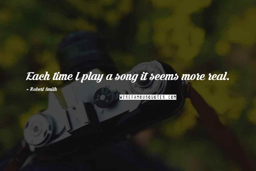 Robert Smith quotes: Each time I play a song it seems more real.