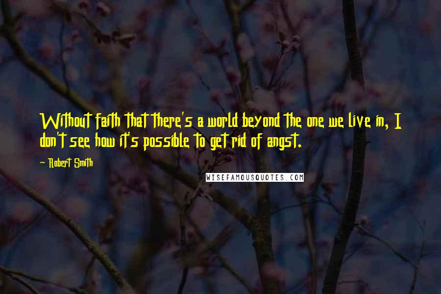 Robert Smith quotes: Without faith that there's a world beyond the one we live in, I don't see how it's possible to get rid of angst.