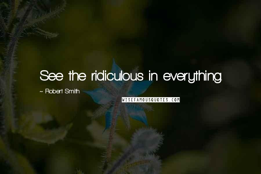 Robert Smith quotes: See the ridiculous in everything.