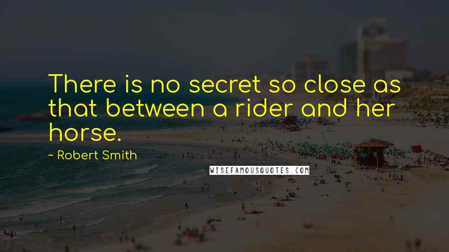 Robert Smith quotes: There is no secret so close as that between a rider and her horse.