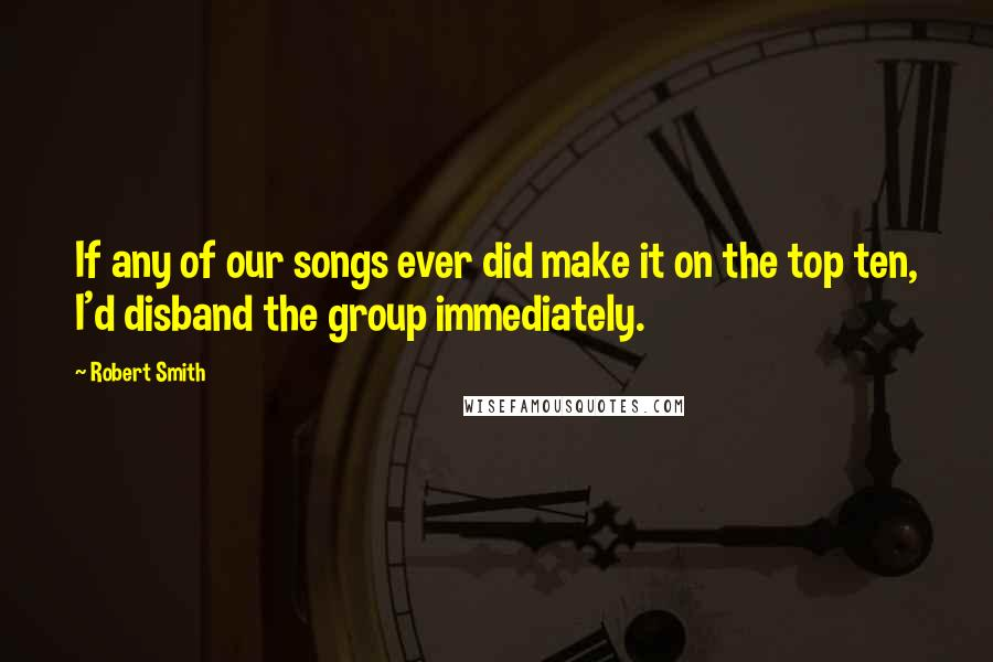 Robert Smith quotes: If any of our songs ever did make it on the top ten, I'd disband the group immediately.
