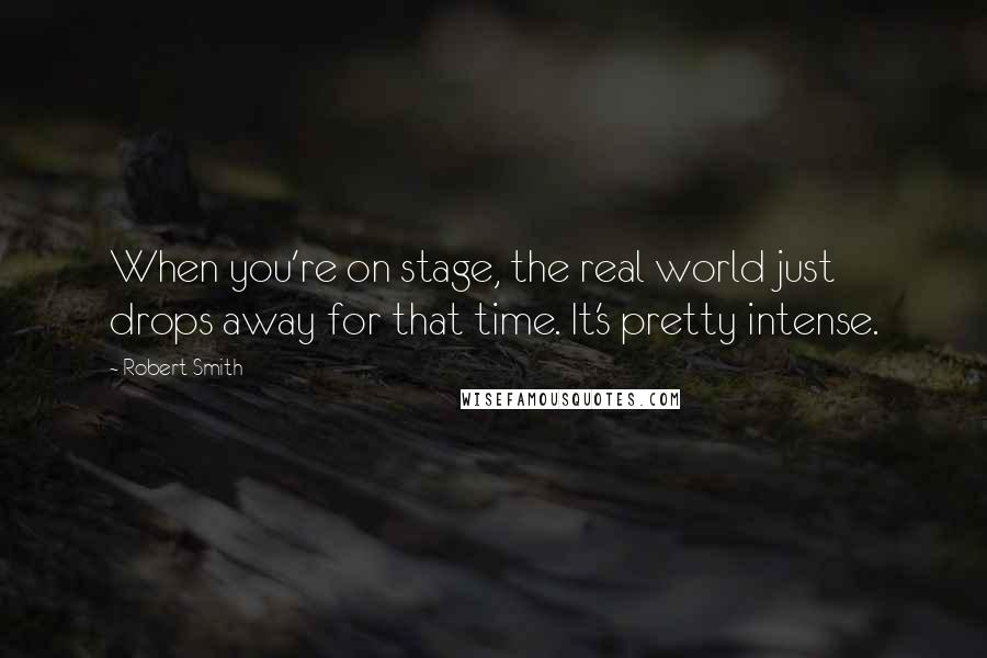 Robert Smith quotes: When you're on stage, the real world just drops away for that time. It's pretty intense.