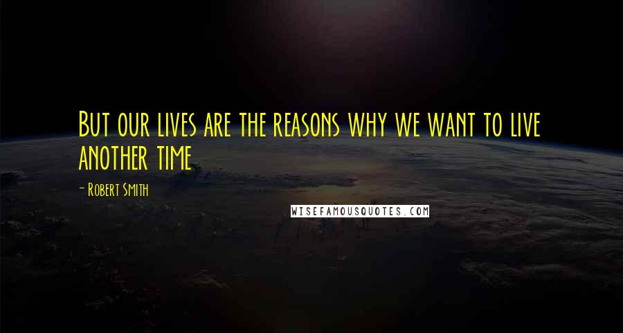 Robert Smith quotes: But our lives are the reasons why we want to live another time