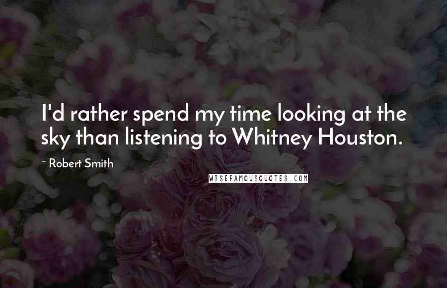 Robert Smith quotes: I'd rather spend my time looking at the sky than listening to Whitney Houston.