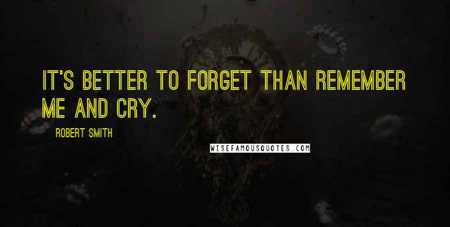 Robert Smith quotes: It's better to forget than remember me and cry.