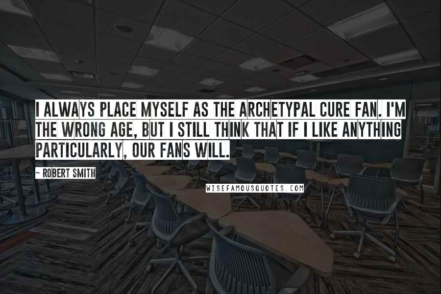 Robert Smith quotes: I always place myself as the archetypal Cure fan. I'm the wrong age, but I still think that if I like anything particularly, our fans will.