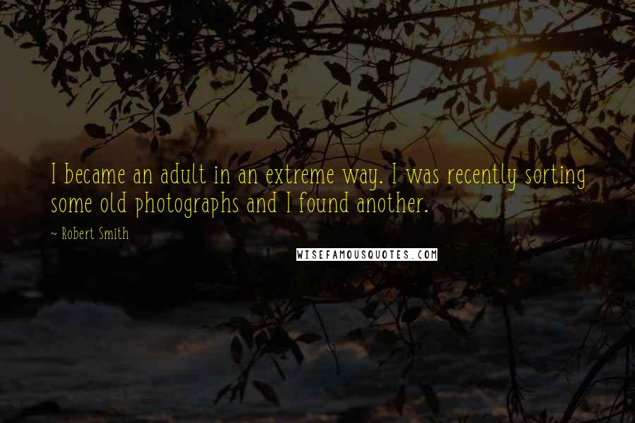 Robert Smith quotes: I became an adult in an extreme way. I was recently sorting some old photographs and I found another.