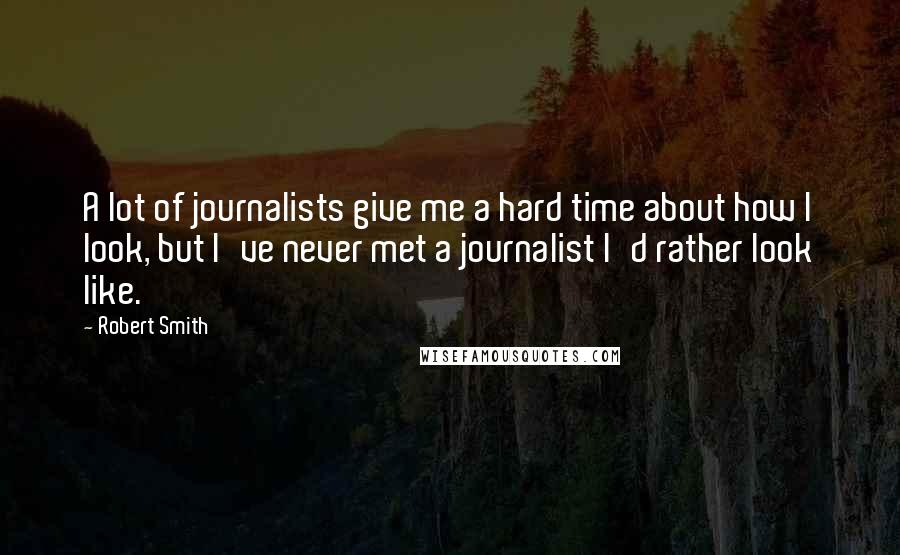 Robert Smith quotes: A lot of journalists give me a hard time about how I look, but I've never met a journalist I'd rather look like.