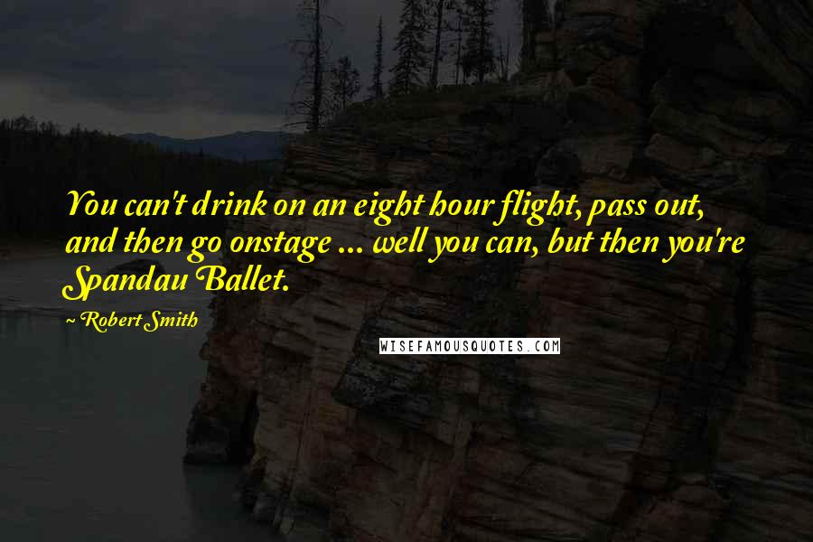Robert Smith quotes: You can't drink on an eight hour flight, pass out, and then go onstage ... well you can, but then you're Spandau Ballet.