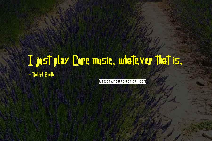 Robert Smith quotes: I just play Cure music, whatever that is.