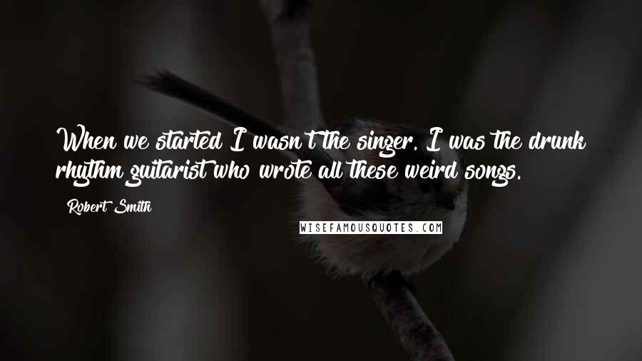 Robert Smith quotes: When we started I wasn't the singer. I was the drunk rhythm guitarist who wrote all these weird songs.